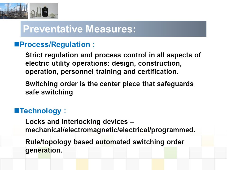 Preventative Measures: Process/Regulation Strict regulation and process control in all aspects of electric utility operations: design, construction, operation, personnel training and certification.