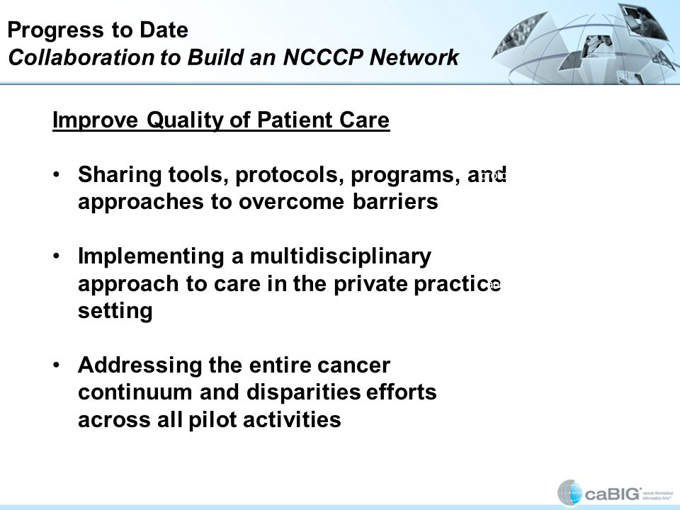 Progress to Date Collaboration to Build an NCCCP Network Improve Quality of Patient Care Sharing tools, protocols, programs, and approaches to overcome barriers Implementing a multidisciplinary approach to care in the private practice setting Addressing the entire cancer continuum and disparities efforts across all pilot activities By building the NCCCP network, the pilot activities are anticipated to improve the quality of patient care.