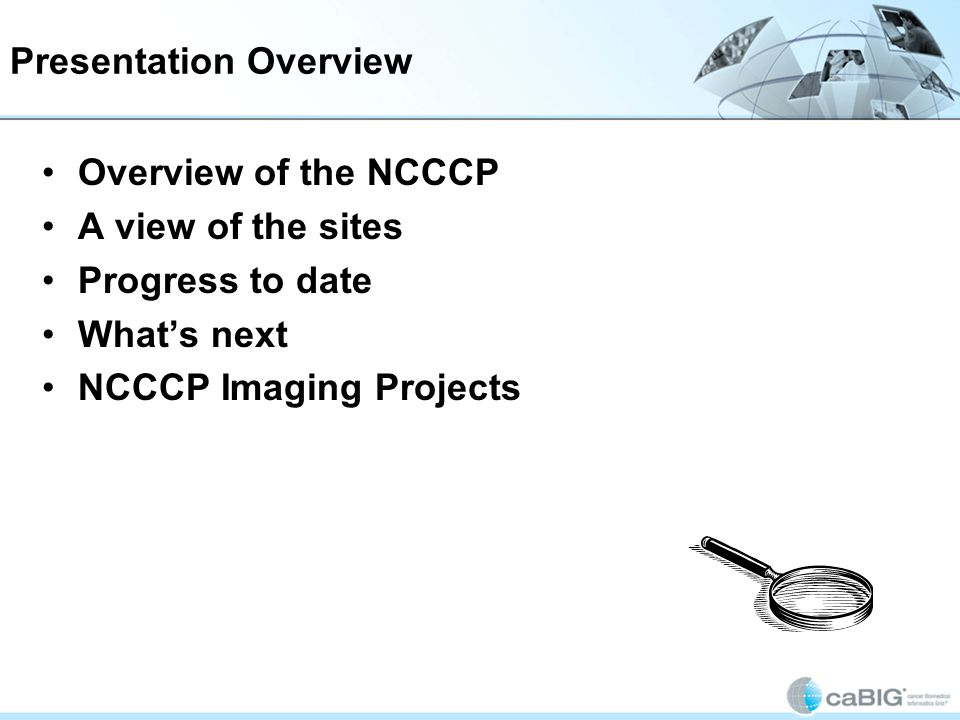 Presentation Overview Today I will provide an overview of the National Community Cancer Center Program We have had an expansion recently, so I will share the plans for the next generation of the program Then I will cover a few of the sites imaging projects Overview of the NCCCP A view of the sites Progress to date Whats next NCCCP Imaging Projects