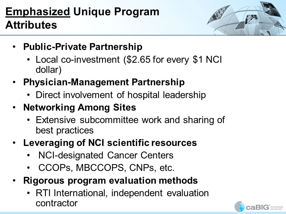 The NCCCP is different from other NCI programs in that: It integrates activities in disparities, quality of care and IT across the cancer continuum It creates linkages with and integrates many NCI programs, and Incorporates how the knowledge gained from those programs can be translated into a community setting It creates a strong hospital-based community cancer center network to support NCI goals, share best practices and form a common network That network is creating an infrastructure to support research by Providing access to patients for clinical trials, clinical data and high-quality biospecimens.