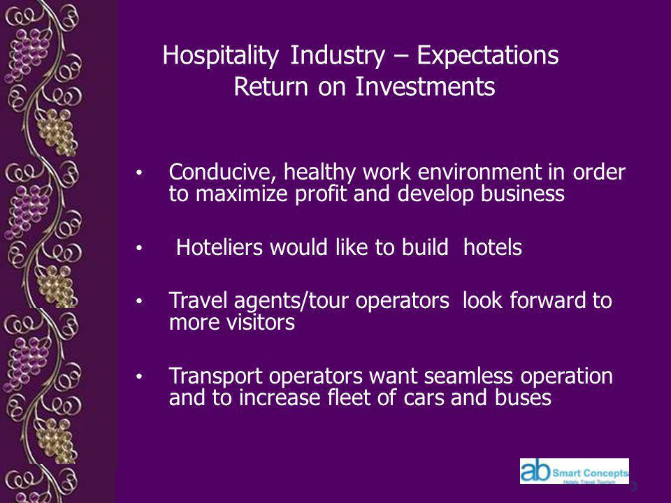 Hospitality Industry – Expectations Return on Investments Conducive, healthy work environment in order to maximize profit and develop business Hoteliers would like to build hotels Travel agents/tour operators look forward to more visitors Transport operators want seamless operation and to increase fleet of cars and buses 3