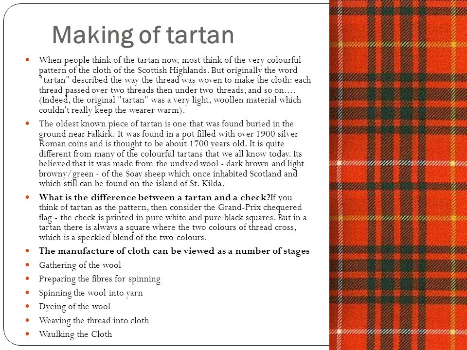 Making of tartan When people think of the tartan now, most think of the very colourful pattern of the cloth of the Scottish Highlands. But originally
