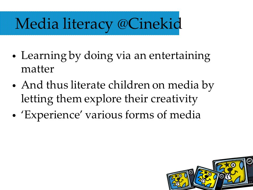 Media literacy @Cinekid Learning by doing via an entertaining matter And thus literate children on media by letting them explore their creativity Experience various forms of media