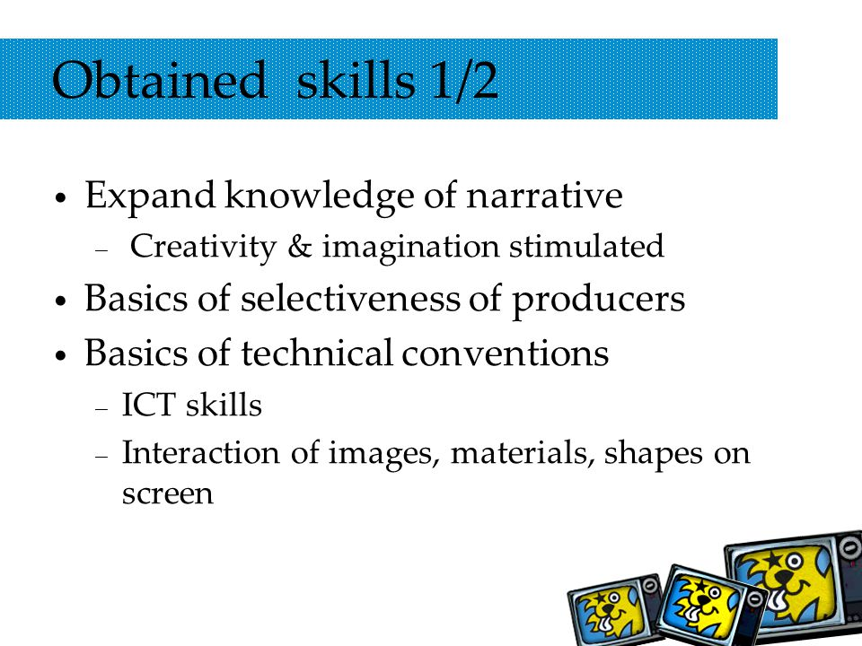 Obtained skills 1/2 Expand knowledge of narrative – Creativity & imagination stimulated Basics of selectiveness of producers Basics of technical conventions – ICT skills – Interaction of images, materials, shapes on screen