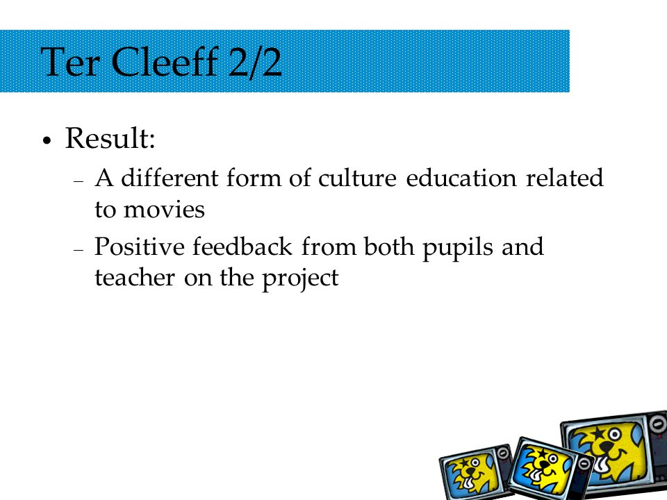 Ter Cleeff 2/2 Result: – A different form of culture education related to movies – Positive feedback from both pupils and teacher on the project