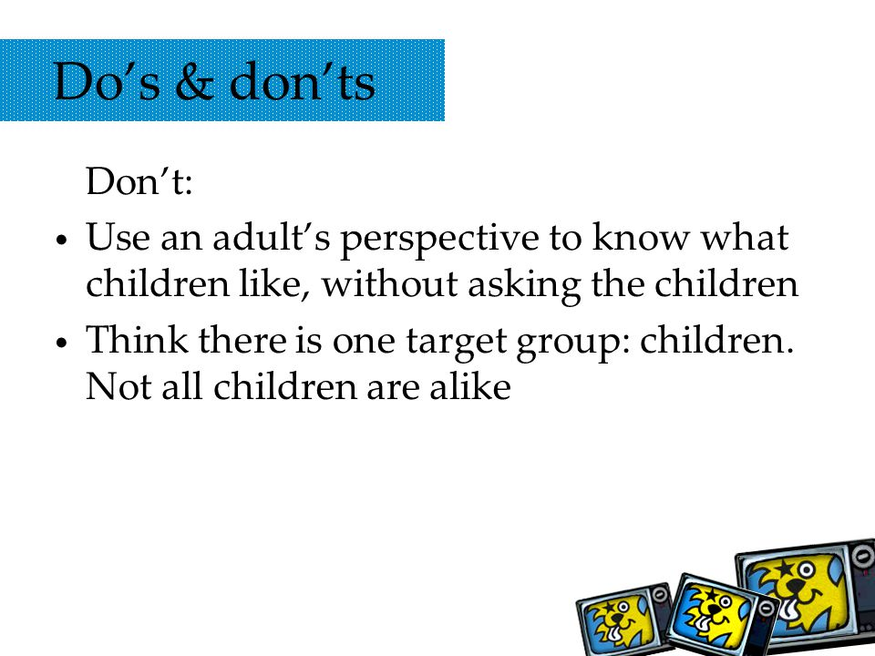 Dos & donts Dont: Use an adults perspective to know what children like, without asking the children Think there is one target group: children.