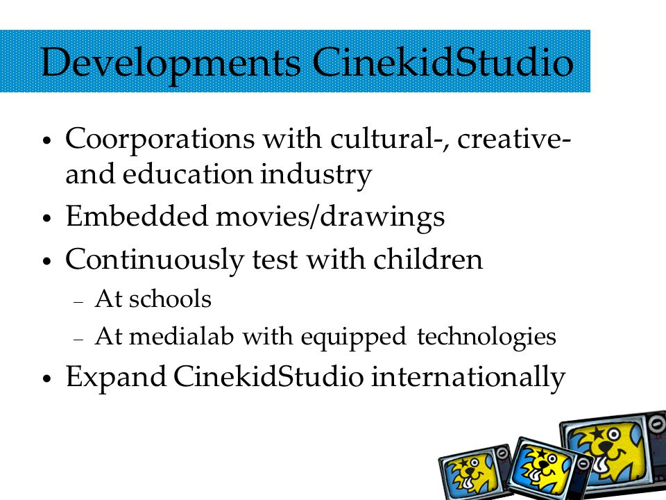 Developments CinekidStudio Coorporations with cultural-, creative- and education industry Embedded movies/drawings Continuously test with children – At schools – At medialab with equipped technologies Expand CinekidStudio internationally