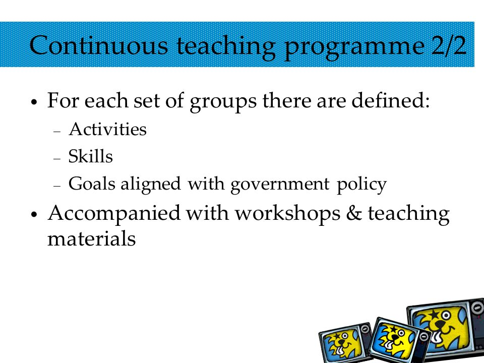 Continuous teaching programme 2/2 For each set of groups there are defined: – Activities – Skills – Goals aligned with government policy Accompanied with workshops & teaching materials