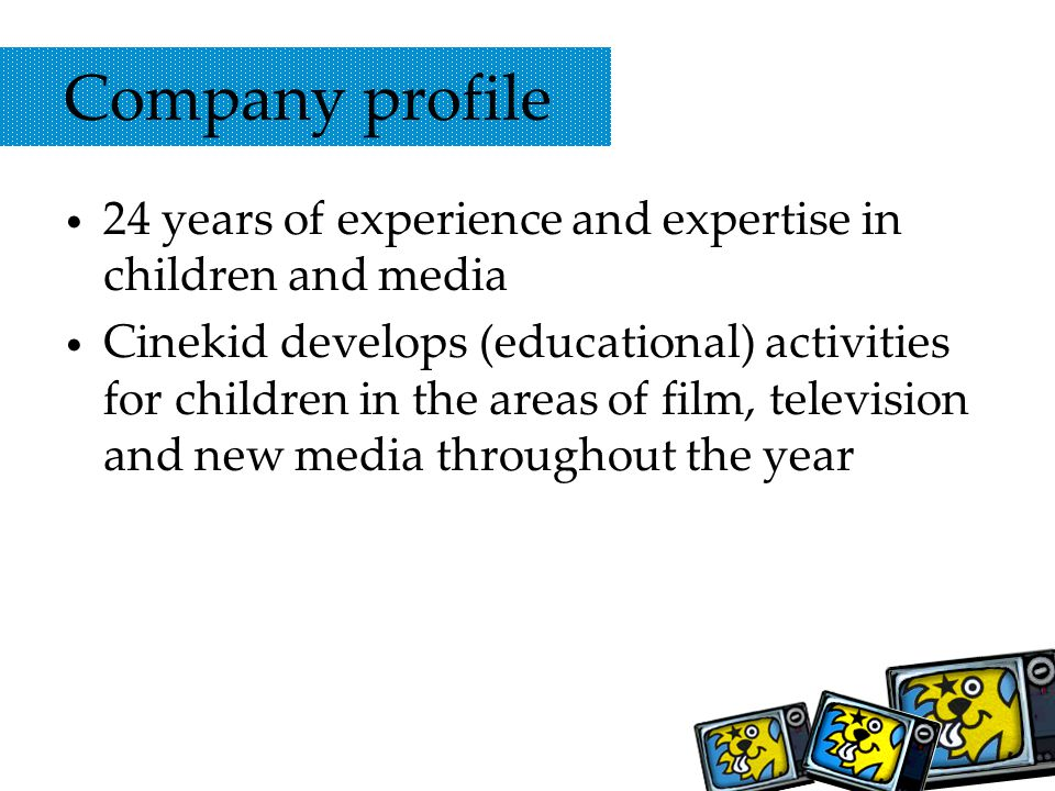 Company profile 24 years of experience and expertise in children and media Cinekid develops (educational) activities for children in the areas of film, television and new media throughout the year
