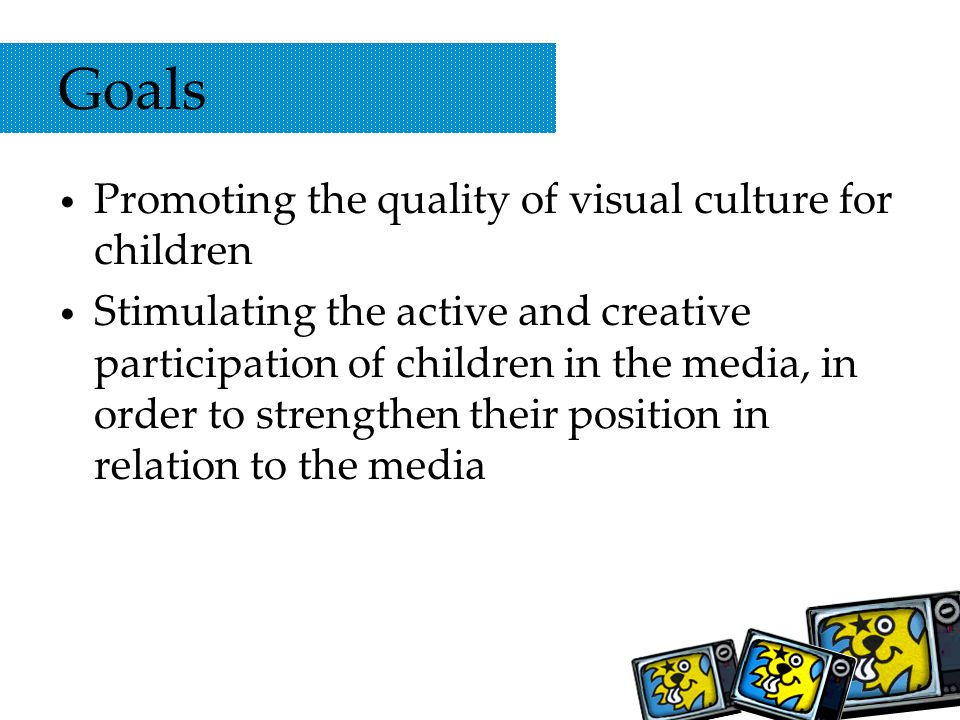 Goals Promoting the quality of visual culture for children Stimulating the active and creative participation of children in the media, in order to strengthen their position in relation to the media