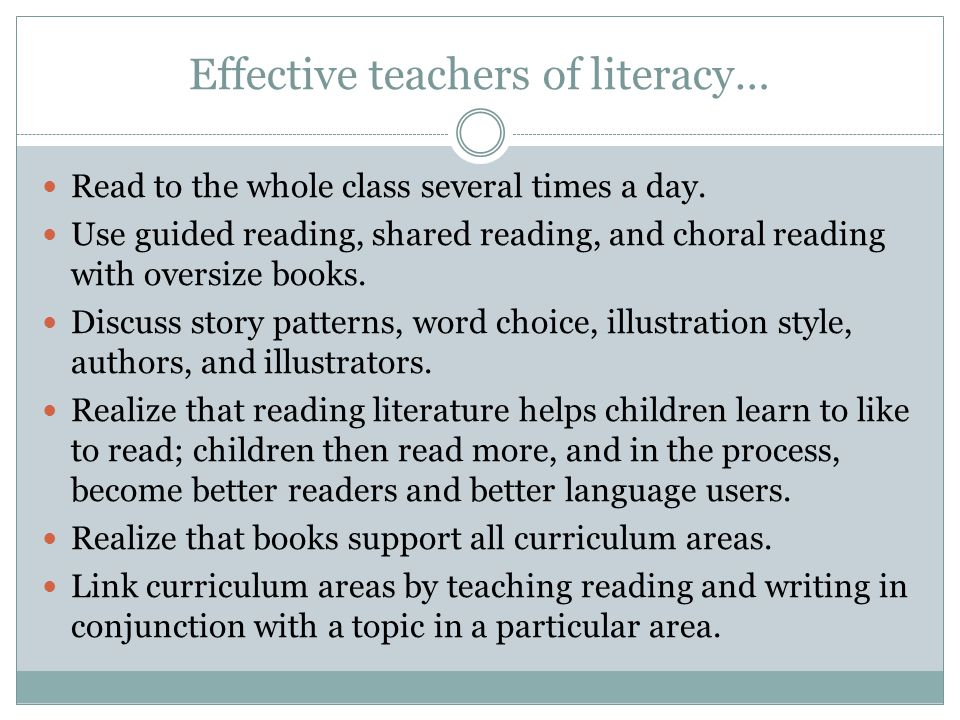 Effective teachers of literacy… Read to the whole class several times a day. Use guided reading, shared reading, and choral reading with oversize book
