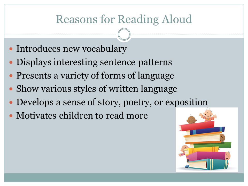 Reasons for Reading Aloud Introduces new vocabulary Displays interesting sentence patterns Presents a variety of forms of language Show various styles