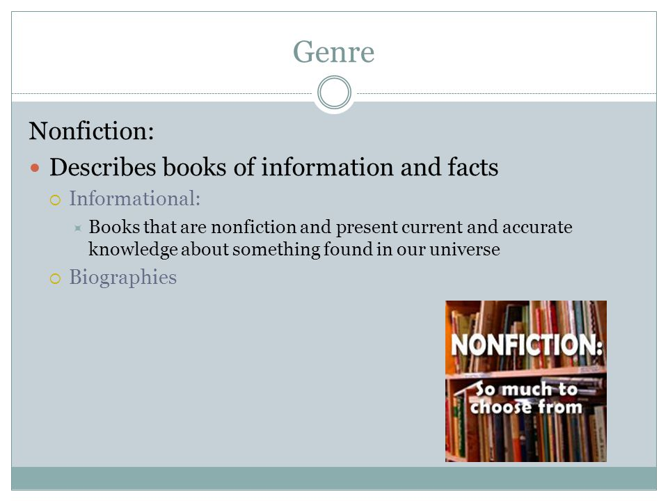 Genre Nonfiction: Describes books of information and facts Informational: Books that are nonfiction and present current and accurate knowledge about s