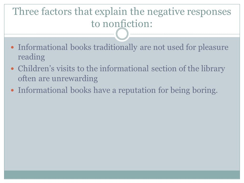 Three factors that explain the negative responses to nonfiction: Informational books traditionally are not used for pleasure reading Childrens visits