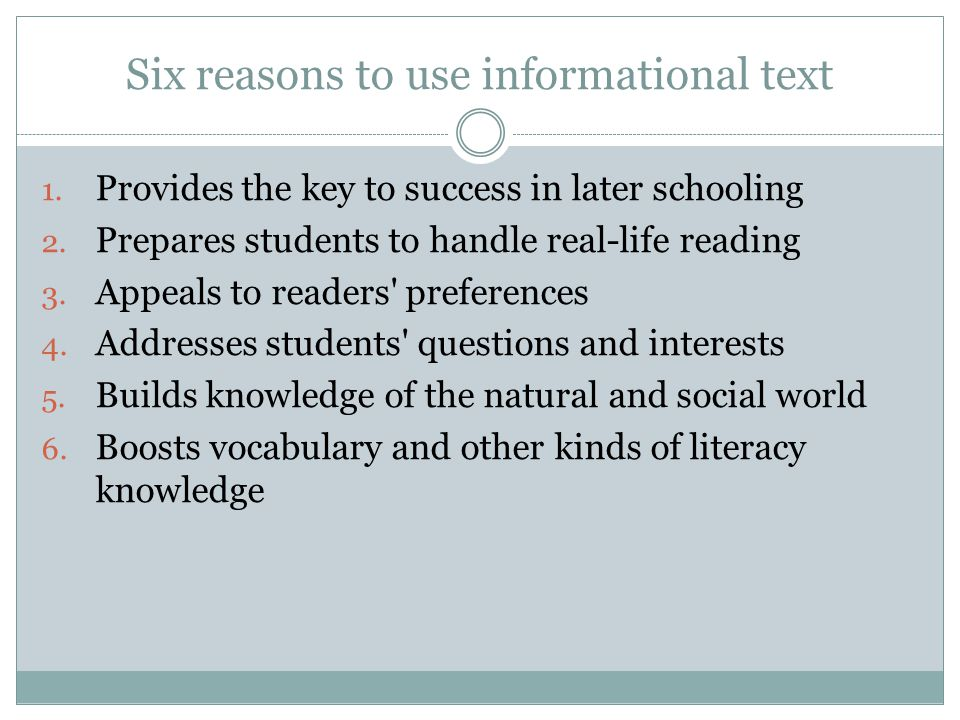Six reasons to use informational text 1. Provides the key to success in later schooling 2. Prepares students to handle real-life reading 3. Appeals to