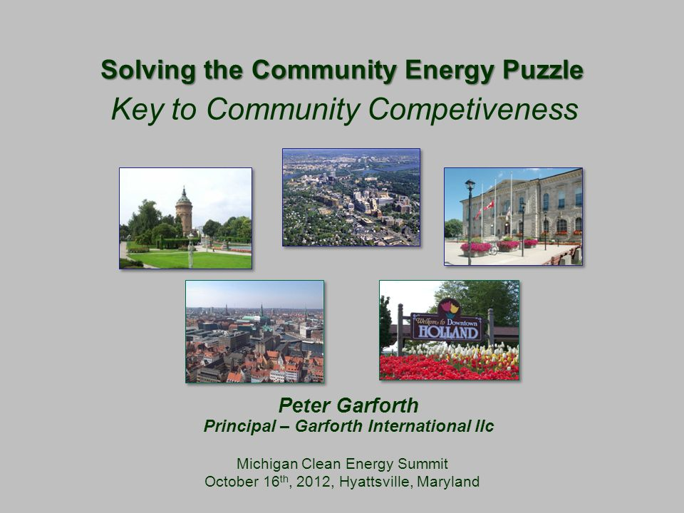 Solving the Community Energy Puzzle Michigan Clean Energy Summit October 16 th, 2012, Hyattsville, Maryland Key to Community Competiveness Peter Garforth Principal – Garforth International llc