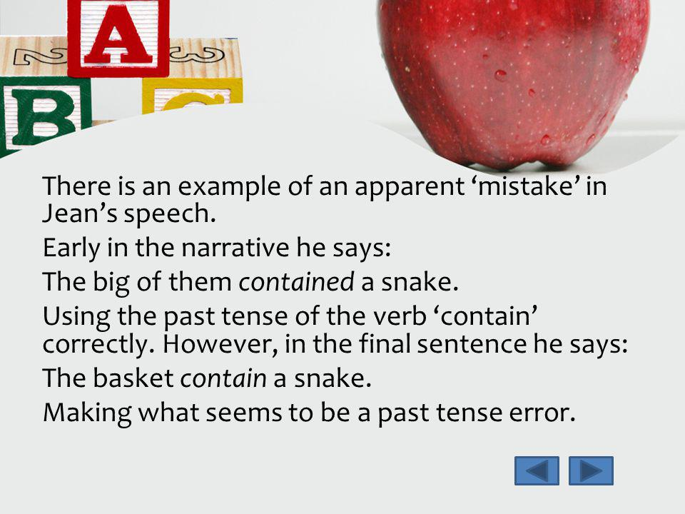 There is an example of an apparent mistake in Jeans speech. Early in the narrative he says: The big of them contained a snake. Using the past tense of