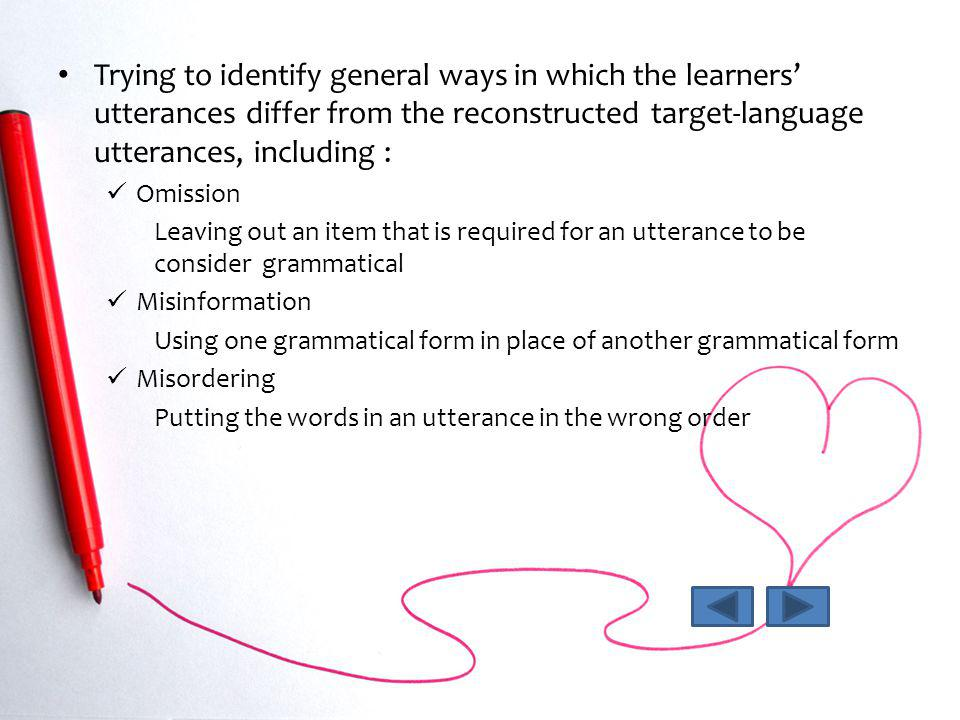Trying to identify general ways in which the learners utterances differ from the reconstructed target-language utterances, including : Omission Leavin