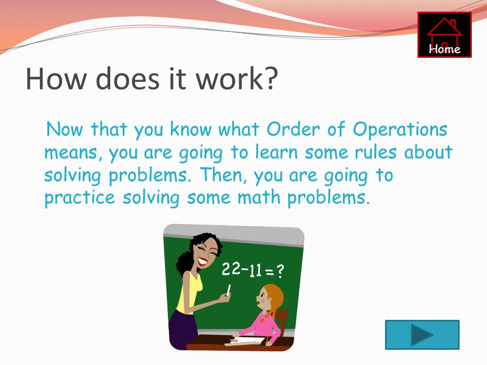 Order of Operations What does that mean? When you are solving a math problem, you have to do each operation in a specific order. This might seem like