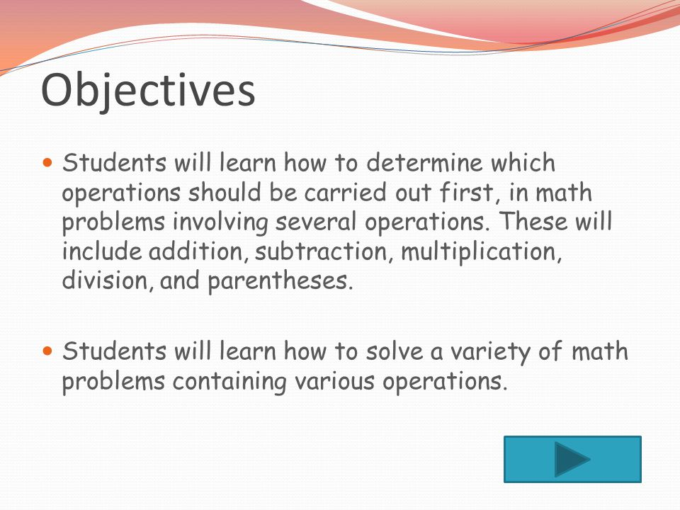 Objectives Students will learn how to determine which operations should be carried out first, in math problems involving several operations.