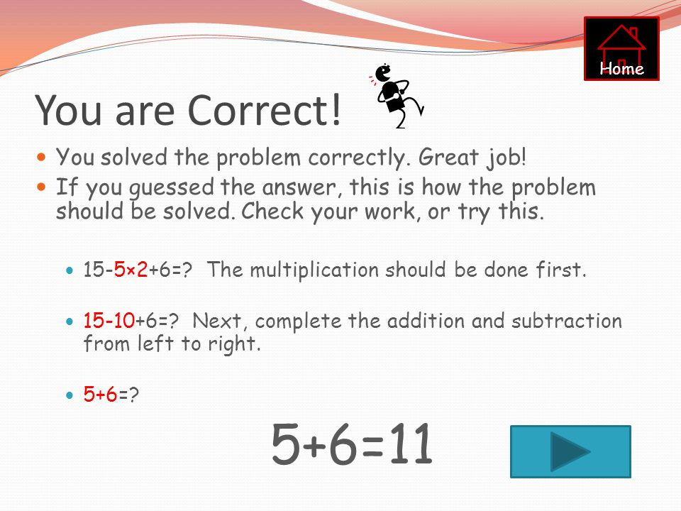 15-5×2+6=? Solve the problem above. Use a paper and pencil if needed. Click on the correct answer below. 1126 25 Home