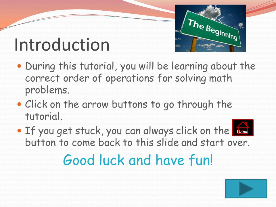 Introduction During this tutorial, you will be learning about the correct order of operations for solving math problems.