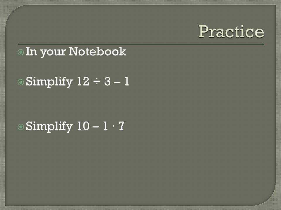 In your Notebook Simplify 12 ÷ 3 – 1 Simplify 10 – 1 · 7