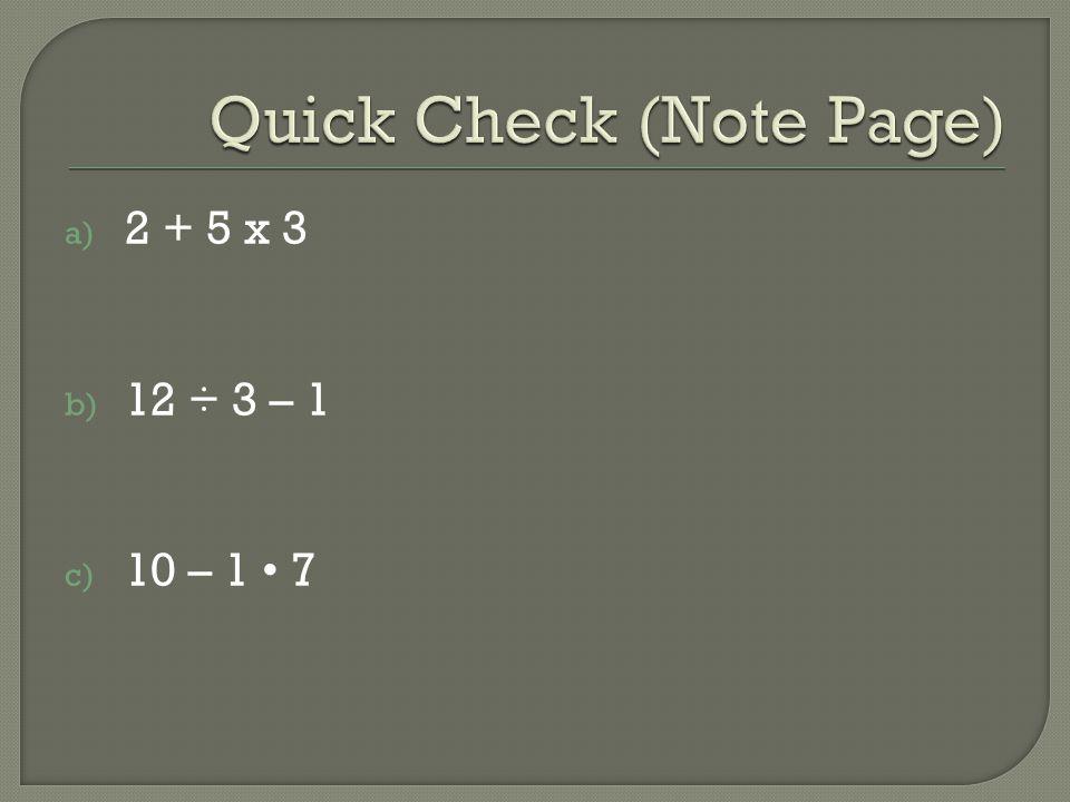a) 2 + 5 x 3 b) 12 ÷ 3 – 1 c) 10 – 1 7