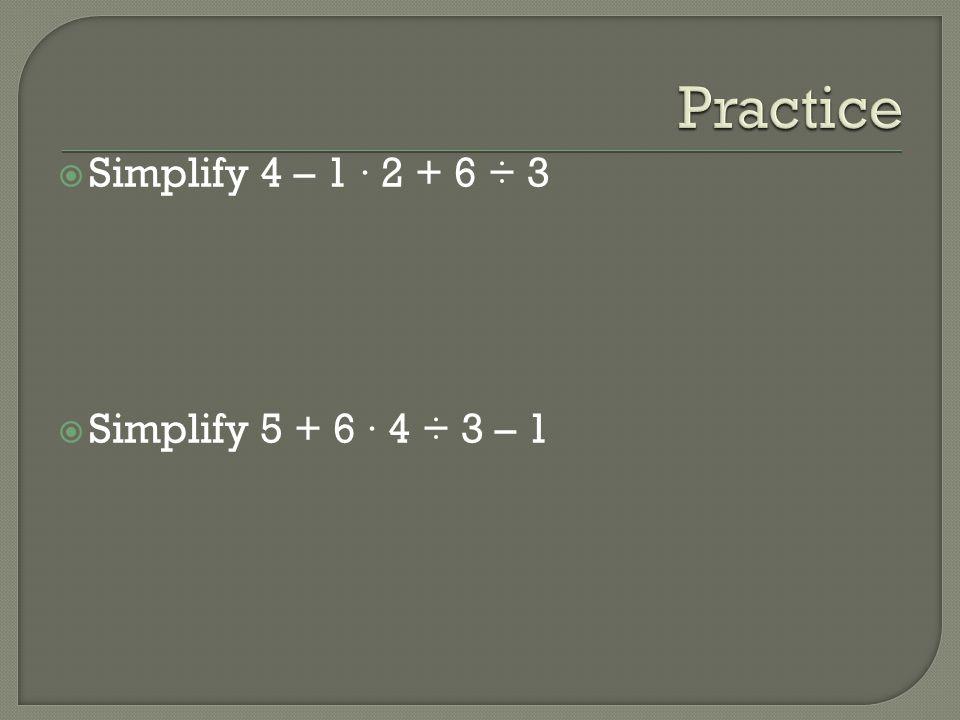 Simplify 4 – 1 · 2 + 6 ÷ 3 Simplify 5 + 6 · 4 ÷ 3 – 1