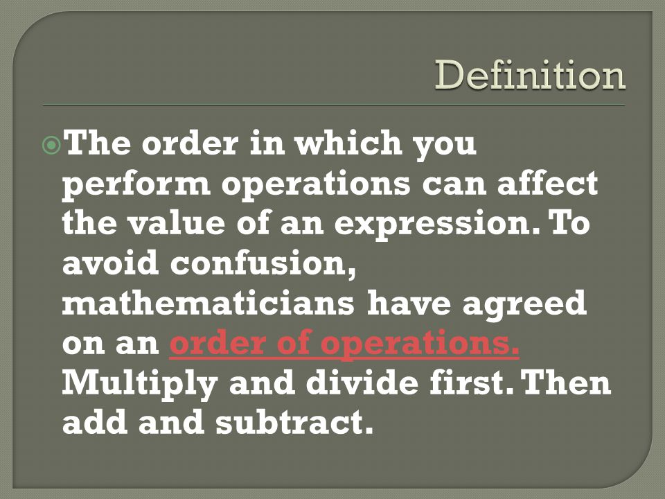 The order in which you perform operations can affect the value of an expression. To avoid confusion, mathematicians have agreed on an order of operati