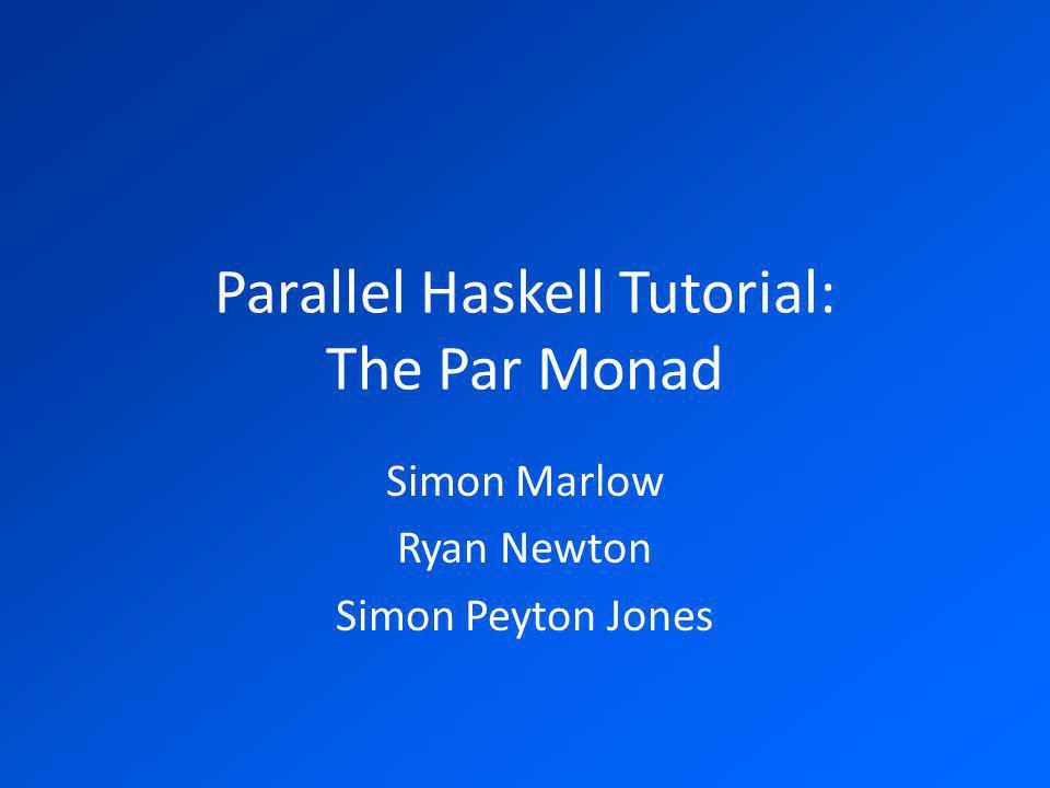 Parallel Haskell Tutorial: The Par Monad Simon Marlow Ryan Newton Simon Peyton Jones