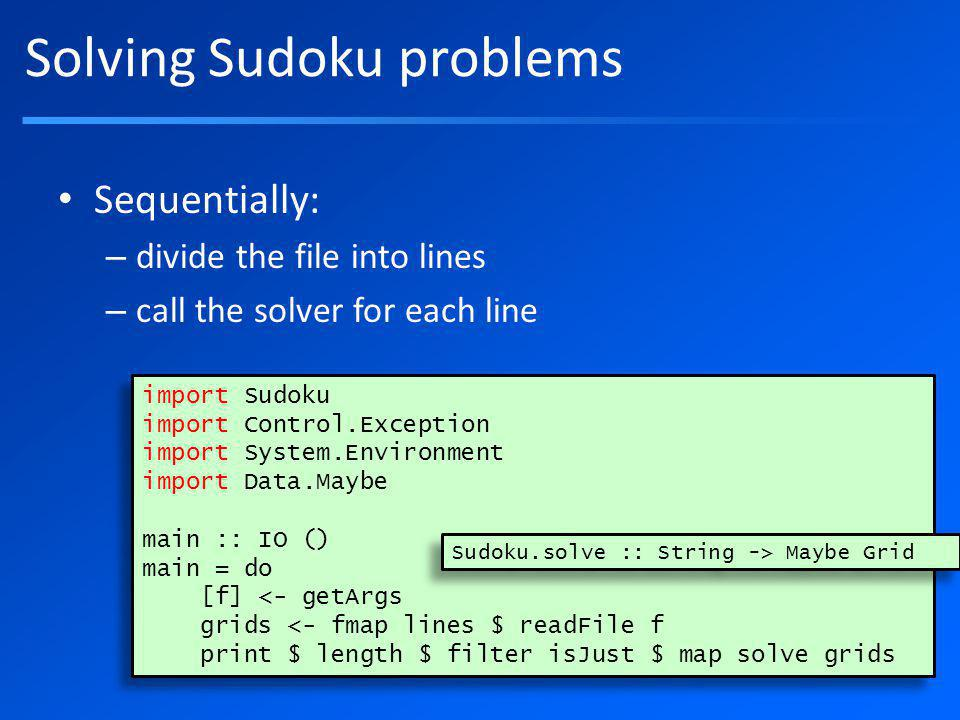 Solving Sudoku problems Sequentially: – divide the file into lines – call the solver for each line import Sudoku import Control.Exception import System.Environment import Data.Maybe main :: IO () main = do [f] <- getArgs grids <- fmap lines $ readFile f print $ length $ filter isJust $ map solve grids import Sudoku import Control.Exception import System.Environment import Data.Maybe main :: IO () main = do [f] <- getArgs grids <- fmap lines $ readFile f print $ length $ filter isJust $ map solve grids Sudoku.solve :: String -> Maybe Grid