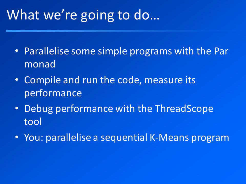Setup Basic sequential algorithm: – uses subsidiary module KMeansCommon.hs, reads data files points.bin and clusters – A Par-monad solution is in kmeans.hs – Other solutions (using Strategies): kmeans.hs, kmeans2.hs, kmeans3.hs – Discussion of the Strategies solution (Par monad is basically the same) in Parallel and Concurrent Programming in Haskell – NB.