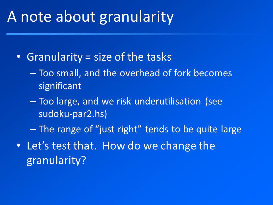 A note about granularity Granularity = size of the tasks – Too small, and the overhead of fork becomes significant – Too large, and we risk underutilisation (see sudoku-par2.hs) – The range of just right tends to be quite large Lets test that.