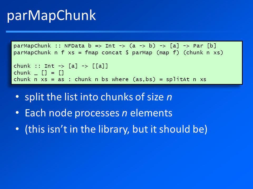parMapChunk split the list into chunks of size n Each node processes n elements (this isnt in the library, but it should be) parMapChunk :: NFData b => Int -> (a -> b) -> [a] -> Par [b] parMapChunk n f xs = fmap concat $ parMap (map f) (chunk n xs) chunk :: Int -> [a] -> [[a]] chunk _ [] = [] chunk n xs = as : chunk n bs where (as,bs) = splitAt n xs parMapChunk :: NFData b => Int -> (a -> b) -> [a] -> Par [b] parMapChunk n f xs = fmap concat $ parMap (map f) (chunk n xs) chunk :: Int -> [a] -> [[a]] chunk _ [] = [] chunk n xs = as : chunk n bs where (as,bs) = splitAt n xs