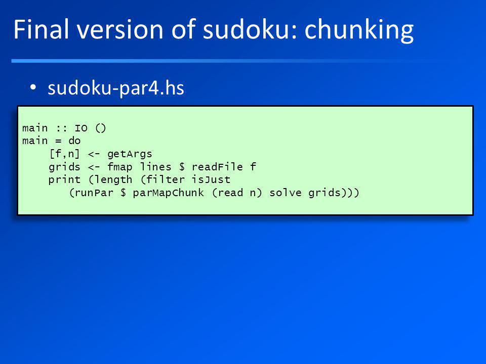 Final version of sudoku: chunking sudoku-par4.hs main :: IO () main = do [f,n] <- getArgs grids <- fmap lines $ readFile f print (length (filter isJust (runPar $ parMapChunk (read n) solve grids))) main :: IO () main = do [f,n] <- getArgs grids <- fmap lines $ readFile f print (length (filter isJust (runPar $ parMapChunk (read n) solve grids)))