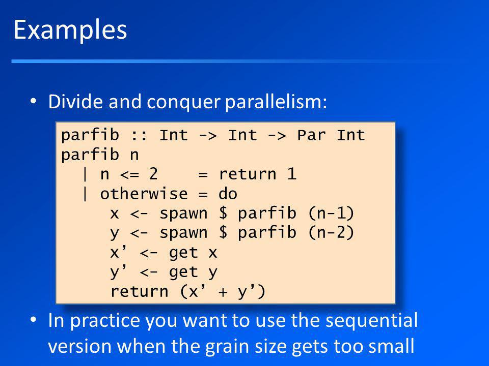 Divide and conquer parallelism: In practice you want to use the sequential version when the grain size gets too small Examples parfib :: Int -> Int -> Par Int parfib n | n <= 2 = return 1 | otherwise = do x <- spawn $ parfib (n-1) y <- spawn $ parfib (n-2) x <- get x y <- get y return (x + y) parfib :: Int -> Int -> Par Int parfib n | n <= 2 = return 1 | otherwise = do x <- spawn $ parfib (n-1) y <- spawn $ parfib (n-2) x <- get x y <- get y return (x + y)
