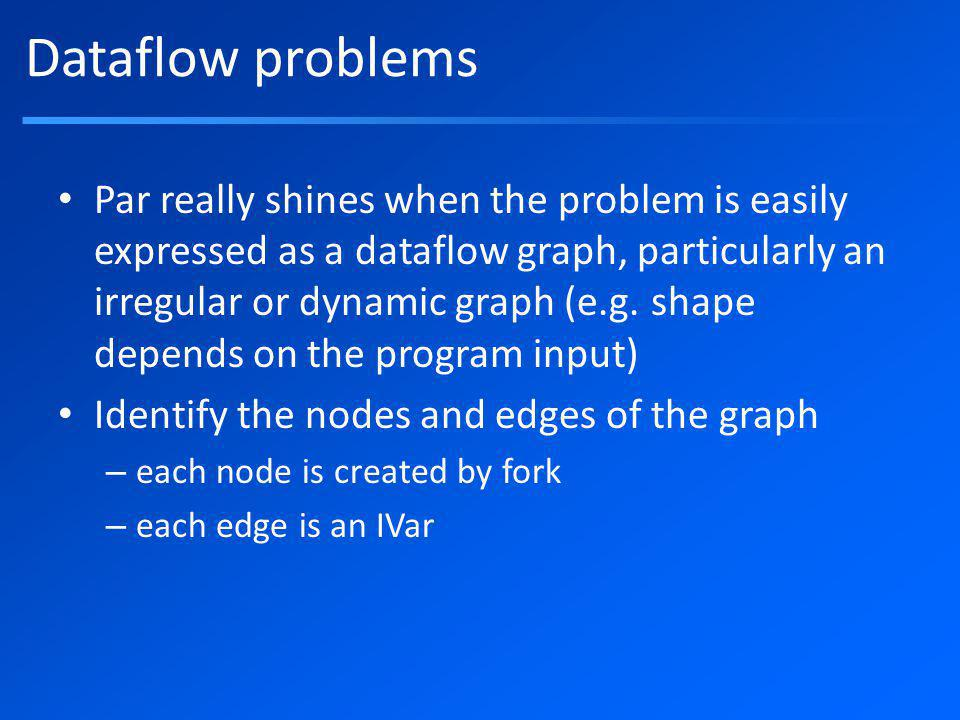 Dataflow problems Par really shines when the problem is easily expressed as a dataflow graph, particularly an irregular or dynamic graph (e.g.