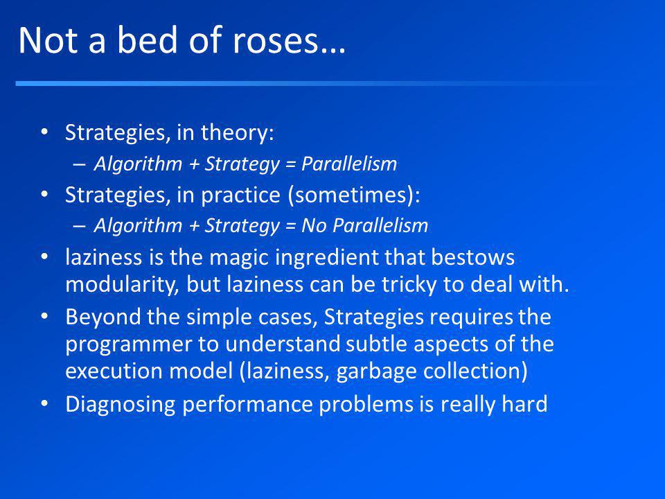 Not a bed of roses… Strategies, in theory: – Algorithm + Strategy = Parallelism Strategies, in practice (sometimes): – Algorithm + Strategy = No Parallelism laziness is the magic ingredient that bestows modularity, but laziness can be tricky to deal with.