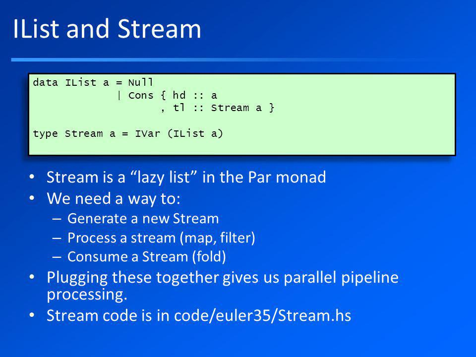 IList and Stream Stream is a lazy list in the Par monad We need a way to: – Generate a new Stream – Process a stream (map, filter) – Consume a Stream (fold) Plugging these together gives us parallel pipeline processing.