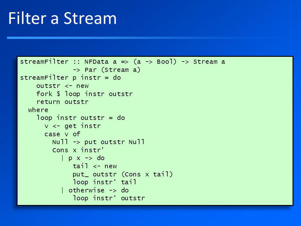 Filter a Stream streamFilter :: NFData a => (a -> Bool) -> Stream a -> Par (Stream a) streamFilter p instr = do outstr <- new fork $ loop instr outstr return outstr where loop instr outstr = do v <- get instr case v of Null -> put outstr Null Cons x instr | p x -> do tail <- new put_ outstr (Cons x tail) loop instr tail | otherwise -> do loop instr outstr streamFilter :: NFData a => (a -> Bool) -> Stream a -> Par (Stream a) streamFilter p instr = do outstr <- new fork $ loop instr outstr return outstr where loop instr outstr = do v <- get instr case v of Null -> put outstr Null Cons x instr | p x -> do tail <- new put_ outstr (Cons x tail) loop instr tail | otherwise -> do loop instr outstr