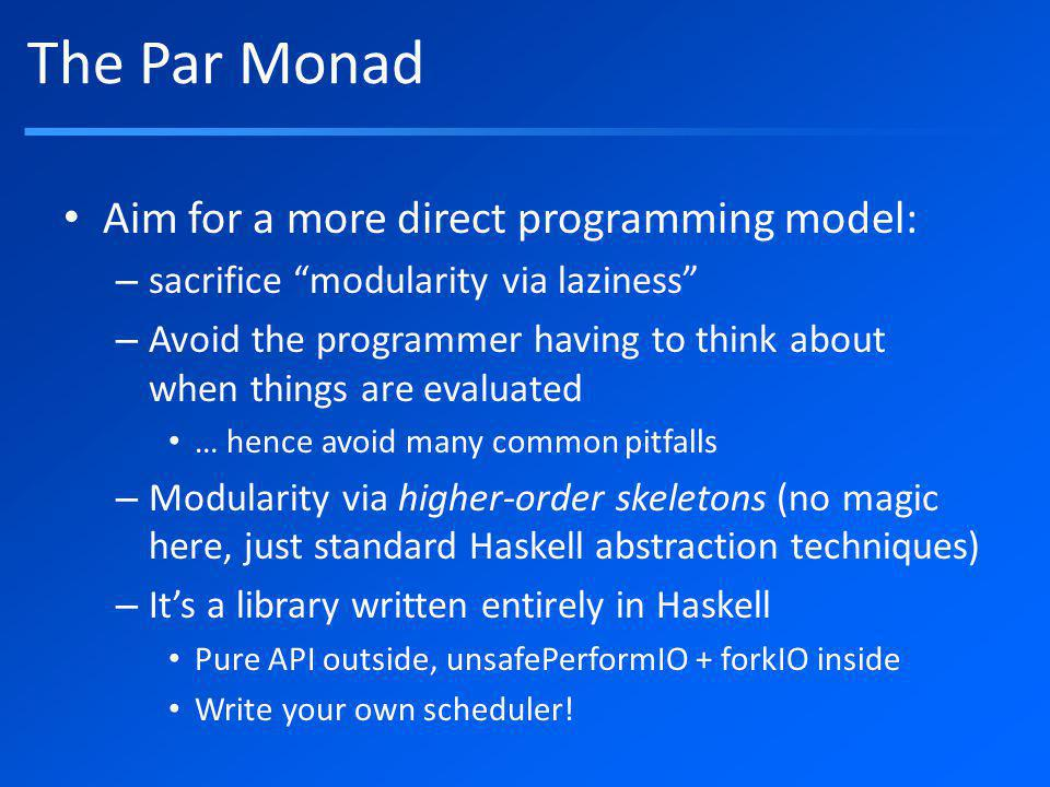 Resources These slides: Code samples and exercise (subdirectory code/) Tutorial paper: Parallel and Concurrent Programming in Haskell – has a short section on the Par monad – Paper A Monad for Deterministic Parallelism (Marlow, Newton, Peyton Jones), Haskell Symposium 2011 http://github.com/simonmar/par-tutorial git clone http://github.com/simonmar/par-tutorial.githttp://github.com/simonmar/par-tutorial.git http://community.haskell.org/~simonmar/par-tutorial.tar.gz http://github.com/simonmar/par-tutorial git clone http://github.com/simonmar/par-tutorial.githttp://github.com/simonmar/par-tutorial.git http://community.haskell.org/~simonmar/par-tutorial.tar.gz http://community.haskell.org/~simonmar/par-tutorial.pdf http://community.haskell.org/~simonmar/papers/monad-par.pdf http://community.haskell.org/~simonmar/CUFP2011.pdf