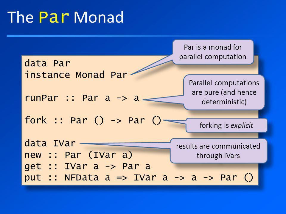 The Par Monad data Par instance Monad Par runPar :: Par a -> a fork :: Par () -> Par () data IVar new :: Par (IVar a) get :: IVar a -> Par a put :: NFData a => IVar a -> a -> Par () data Par instance Monad Par runPar :: Par a -> a fork :: Par () -> Par () data IVar new :: Par (IVar a) get :: IVar a -> Par a put :: NFData a => IVar a -> a -> Par () Par is a monad for parallel computation Parallel computations are pure (and hence deterministic) forking is explicit results are communicated through IVars