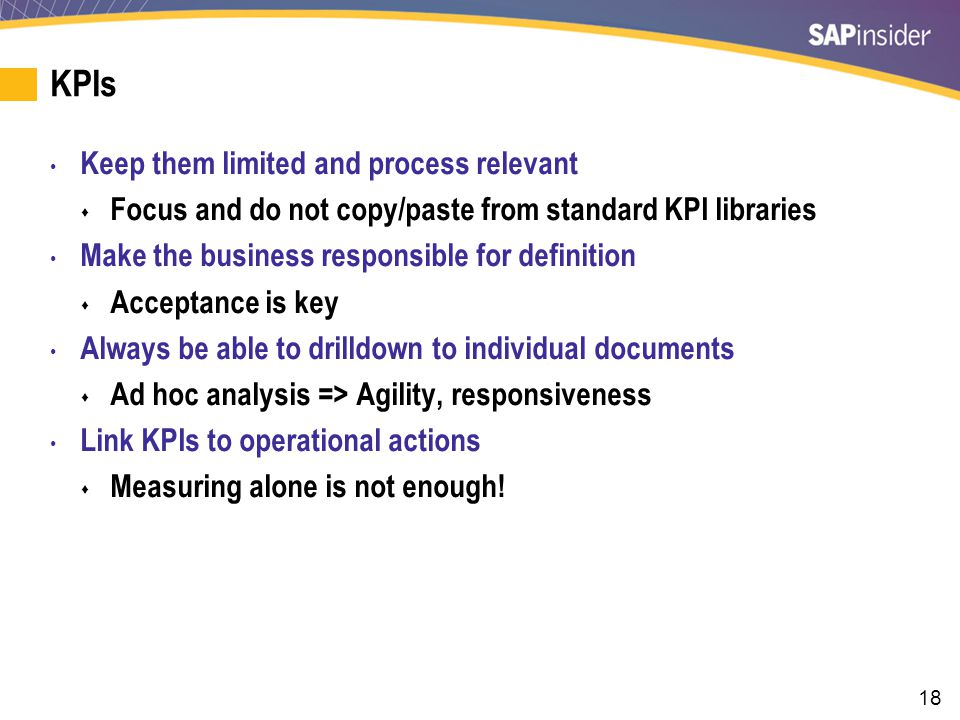 18 KPIs Keep them limited and process relevant Focus and do not copy/paste from standard KPI libraries Make the business responsible for definition Acceptance is key Always be able to drilldown to individual documents Ad hoc analysis => Agility, responsiveness Link KPIs to operational actions Measuring alone is not enough!