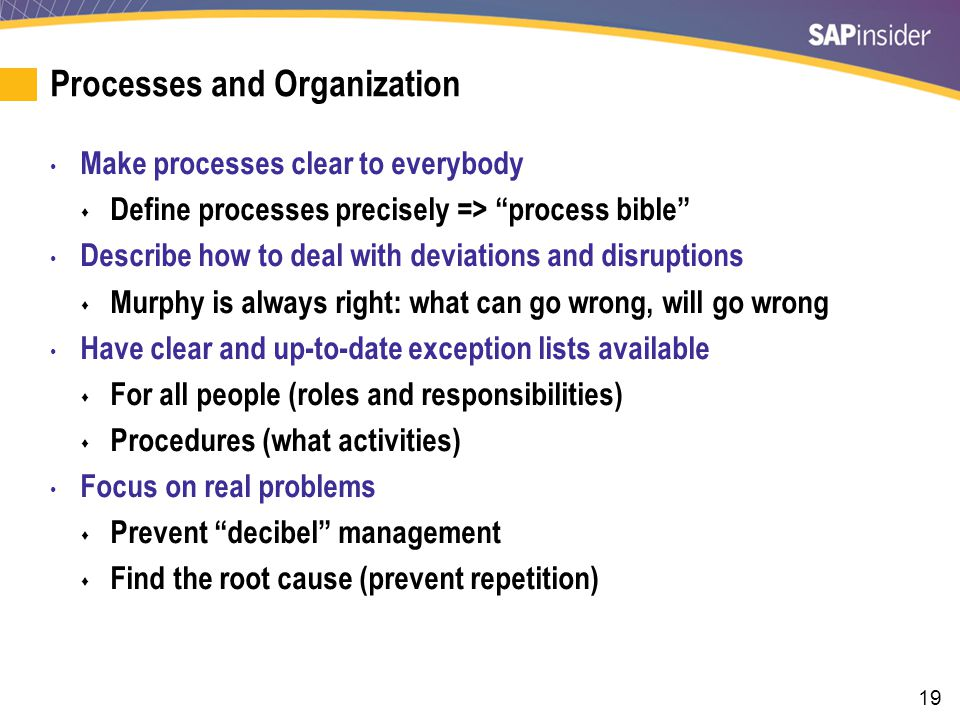 19 Processes and Organization Make processes clear to everybody Define processes precisely => process bible Describe how to deal with deviations and disruptions Murphy is always right: what can go wrong, will go wrong Have clear and up-to-date exception lists available For all people (roles and responsibilities) Procedures (what activities) Focus on real problems Prevent decibel management Find the root cause (prevent repetition)