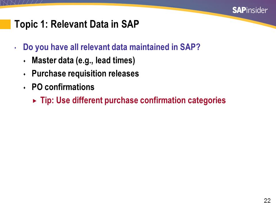 22 Topic 1: Relevant Data in SAP Do you have all relevant data maintained in SAP.
