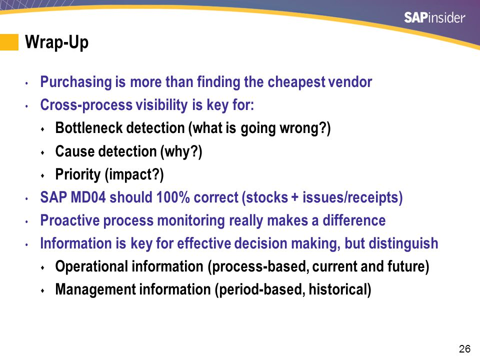 26 Wrap-Up Purchasing is more than finding the cheapest vendor Cross-process visibility is key for: Bottleneck detection (what is going wrong?) Cause detection (why?) Priority (impact?) SAP MD04 should 100% correct (stocks + issues/receipts) Proactive process monitoring really makes a difference Information is key for effective decision making, but distinguish Operational information (process-based, current and future) Management information (period-based, historical)