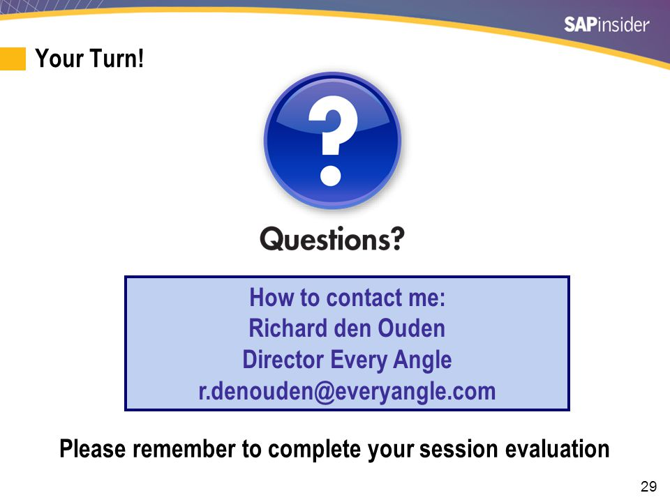 29 Your Turn! How to contact me: Richard den Ouden Director Every Angle r.denouden@everyangle.com Please remember to complete your session evaluation