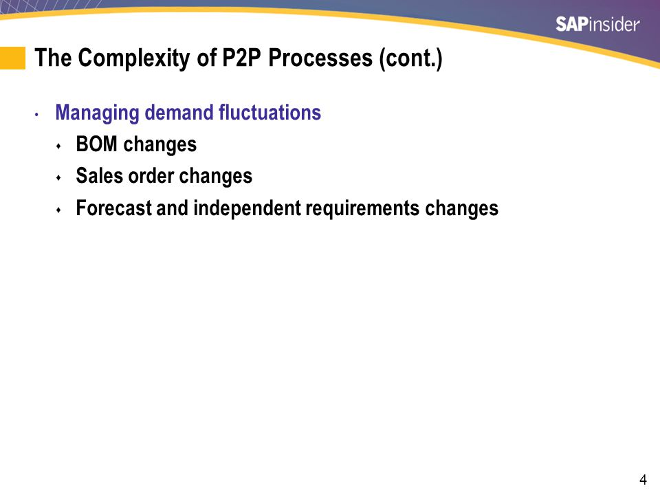 4 The Complexity of P2P Processes (cont.) Managing demand fluctuations BOM changes Sales order changes Forecast and independent requirements changes
