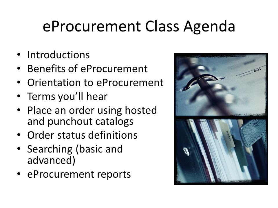 eProcurement Class Agenda Introductions Benefits of eProcurement Orientation to eProcurement Terms youll hear Place an order using hosted and punchout catalogs Order status definitions Searching (basic and advanced) eProcurement reports